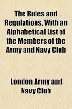 The Rules and Regulations, with an Alphabetical List of the Members of the Army and Navy Club af London Army and Navy Club