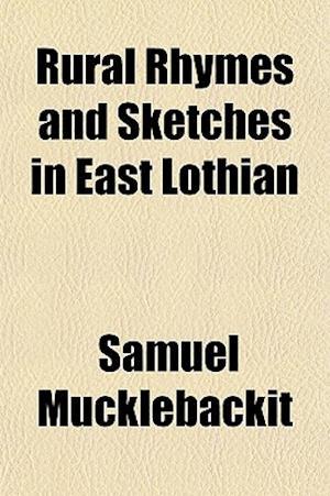 Rural Rhymes and Sketches in East Lothian af Samuel Mucklebackit