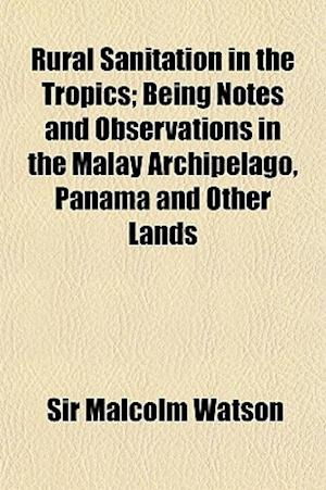 Rural Sanitation in the Tropics; Being Notes and Observations in the Malay Archipelago, Panama and Other Lands af Sir Malcolm Watson, Malcolm Watson
