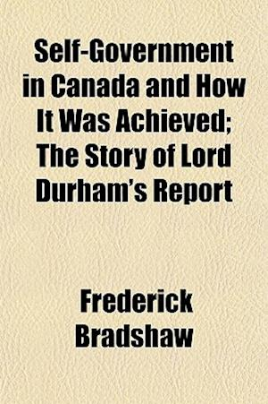 Self-Government in Canada and How It Was Achieved; The Story of Lord Durham's Report af Frederick Bradshaw