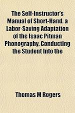 The Self-Instructor's Manual of Short-Hand. a Labor-Saving Adaptation of the Isaac Pitman Phonography, Conducting the Student Into the af Thomas M. Rogers