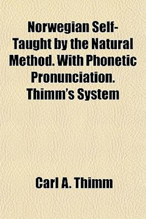 Norwegian Self-Taught by the Natural Method. with Phonetic Pronunciation. Thimm's System af Carl A. Thimm