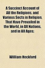 A Succinct Account of All the Religions, and Various Sects in Religion, That Have Prevailed in the World, in All Nations, and in All Ages; af William Heckford