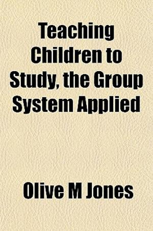 Teaching Children to Study, the Group System Applied af Olive M. Jones