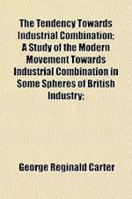 The Tendency Towards Industrial Combination; A Study of the Modern Movement Towards Industrial Combination in Some Spheres of British Industry; af George Reginald Carter