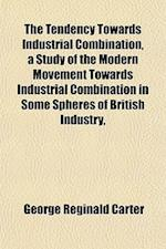 The Tendency Towards Industrial Combination, a Study of the Modern Movement Towards Industrial Combination in Some Spheres of British Industry, af George Reginald Carter