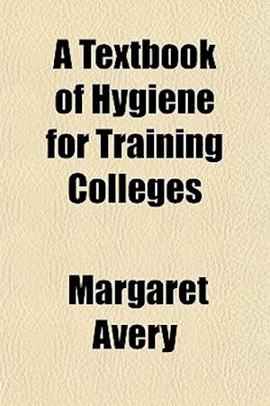 A Textbook of Hygiene for Training Colleges af Margaret Avery