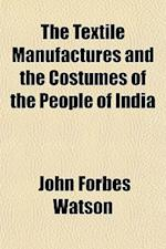 The Textile Manufactures and the Costumes of the People of India af John Forbes Watson