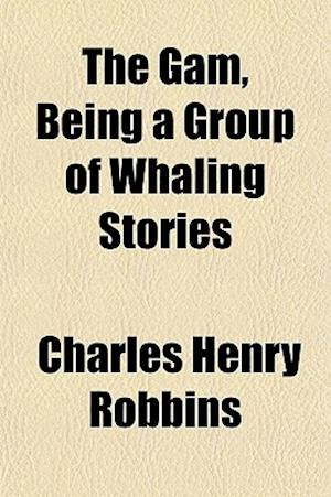 The Gam, Being a Group of Whaling Stories af Charles Henry Robbins