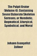 The Pulpit Orator (Volume 4); Containing Seven Elaborate Skeleton Sermons, or Homiletic, Dogmatical, Liturgical, Symbolical, and Moral af Johann Evangelist Zollner
