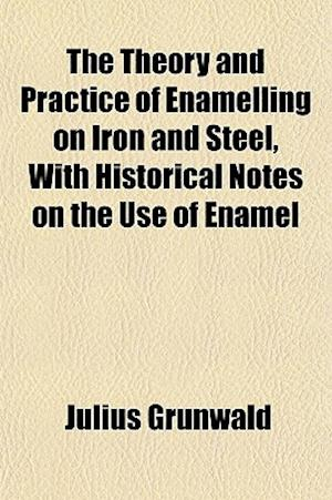 The Theory and Practice of Enamelling on Iron and Steel, with Historical Notes on the Use of Enamel af Julius Grnwald, Julius Grunwald