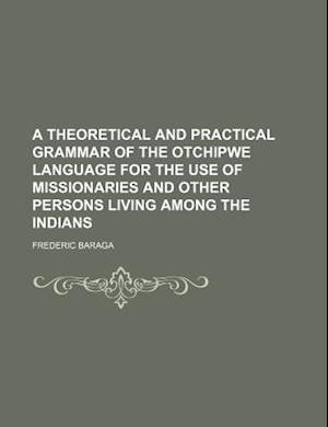 A Theoretical and Practical Grammar of the Otchipwe Language for the Use of Missionaries and Other Persons Living Among the Indians af Baraga, Frederic Baraga