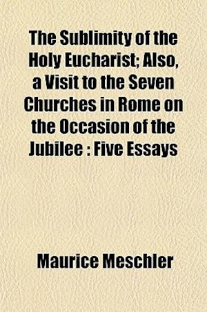 The Sublimity of the Holy Eucharist; Also, a Visit to the Seven Churches in Rome on the Occasion of the Jubilee af Maurice Meschler
