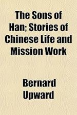 The Sons of Han; Stories of Chinese Life and Mission Work af Bernard Upward