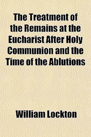 The Treatment of the Remains at the Eucharist After Holy Communion and the Time of the Ablutions af William Lockton