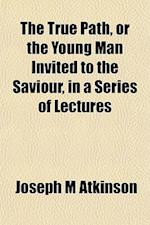 The True Path, or the Young Man Invited to the Saviour, in a Series of Lectures af Joseph M. Atkinson