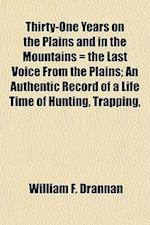 Thirty-One Years on the Plains and in the Mountains = the Last Voice from the Plains; An Authentic Record of a Life Time of Hunting, Trapping, af William F. Drannan