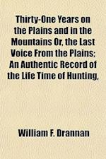 Thirty-One Years on the Plains and in the Mountains Or, the Last Voice from the Plains; An Authentic Record of the Life Time of Hunting, af William F. Drannan