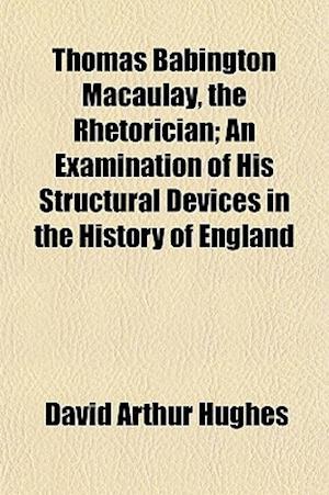 Thomas Babington Macaulay, the Rhetorician; An Examination of His Structural Devices in the History of England af David Arthur Hughes