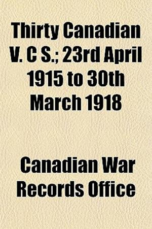 Thirty Canadian V. C S.; 23rd April 1915 to 30th March 1918 af Canadian War Records Office