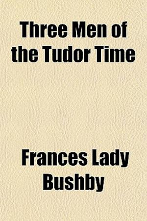 Three Men of the Tudor Time af Frances Lady Bushby