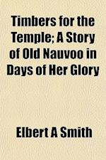 Timbers for the Temple; A Story of Old Nauvoo in Days of Her Glory af Elbert a. Smith