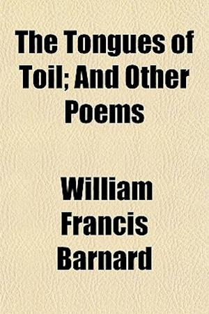 The Tongues of Toil; And Other Poems af William Francis Barnard