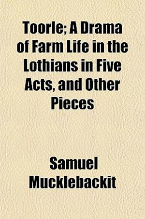 Toorle; A Drama of Farm Life in the Lothians in Five Acts, and Other Pieces af Samuel Mucklebackit