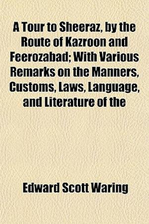 A Tour to Sheeraz, by the Route of Kazroon and Feerozabad; With Various Remarks on the Manners, Customs, Laws, Language, and Literature of the af Edward Scott Waring