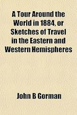 A Tour Around the World in 1884, or Sketches of Travel in the Eastern and Western Hemispheres af John B. Gorman