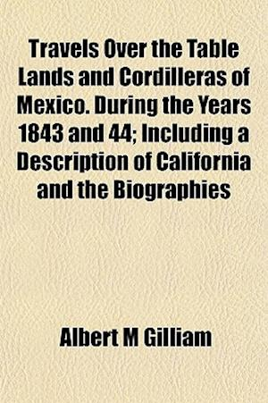Travels Over the Table Lands and Cordilleras of Mexico. During the Years 1843 and 44; Including a Description of California and the Biographies af Albert M. Gilliam