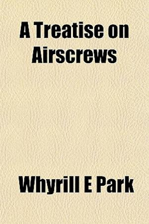 A Treatise on Airscrews af Whyrill E. Park