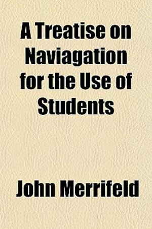 A Treatise on Naviagation for the Use of Students af John Merrifeld