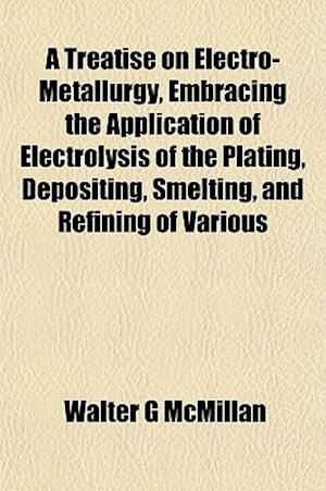 A Treatise on Electro-Metallurgy, Embracing the Application of Electrolysis of the Plating, Depositing, Smelting, and Refining of Various af Walter G. McMillan