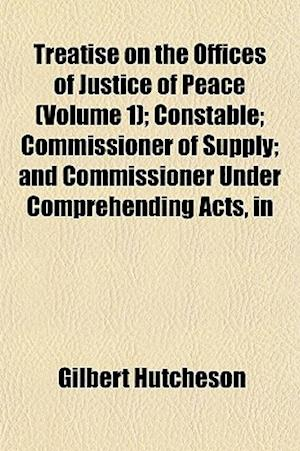 Treatise on the Offices of Justice of Peace (Volume 1); Constable; Commissioner of Supply; And Commissioner Under Comprehending Acts, in af Gilbert Hutcheson