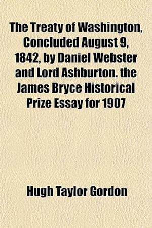 The Treaty of Washington, Concluded August 9, 1842, by Daniel Webster and Lord Ashburton. the James Bryce Historical Prize Essay for 1907 af Hugh Taylor Gordon