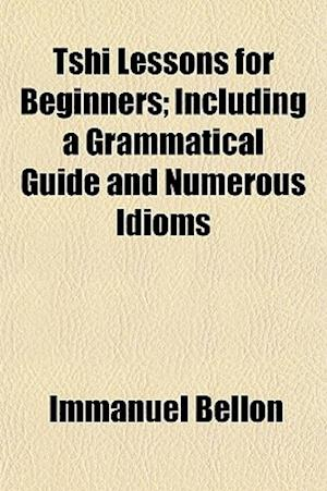 Tshi Lessons for Beginners; Including a Grammatical Guide and Numerous Idioms af Immanuel Bellon