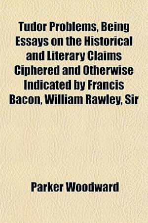 Tudor Problems, Being Essays on the Historical and Literary Claims Ciphered and Otherwise Indicated by Francis Bacon, William Rawley, Sir af Parker Woodward