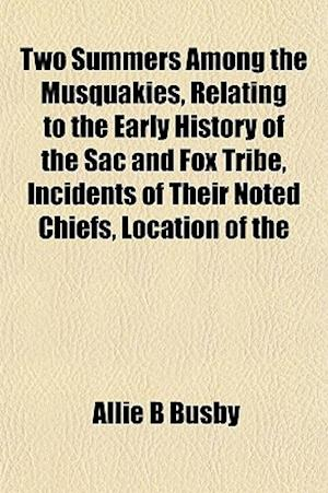 Two Summers Among the Musquakies, Relating to the Early History of the Sac and Fox Tribe, Incidents of Their Noted Chiefs, Location of the af Allie B. Busby