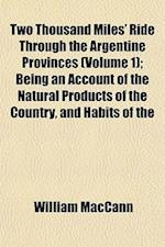 Two Thousand Miles' Ride Through the Argentine Provinces (Volume 1); Being an Account of the Natural Products of the Country, and Habits of the af William Maccann