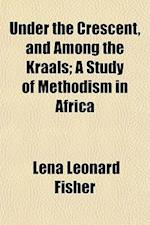 Under the Crescent, and Among the Kraals; A Study of Methodism in Africa af Lena Leonard Fisher