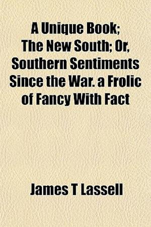 A Unique Book; The New South; Or, Southern Sentiments Since the War. a Frolic of Fancy with Fact af James T. Lassell