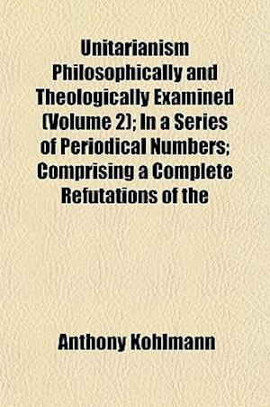 Unitarianism Philosophically and Theologically Examined (Volume 2); In a Series of Periodical Numbers; Comprising a Complete Refutations of the af Anthony Kohlmann