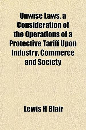 Unwise Laws, a Consideration of the Operations of a Protective Tariff Upon Industry, Commerce and Society af Lewis H. Blair