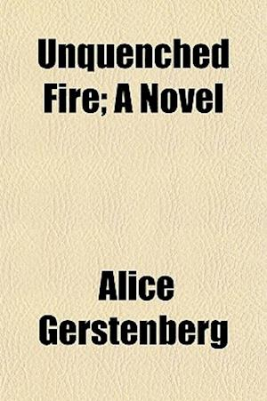 Unquenched Fire; A Novel af Alice Gerstenberg