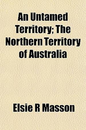 An Untamed Territory; The Northern Territory of Australia af Elsie R. Masson