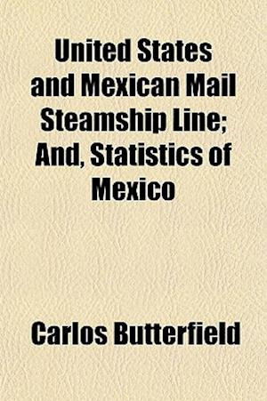 United States and Mexican Mail Steamship Line; And, Statistics of Mexico af Carlos Butterfield