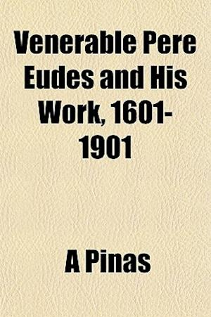 Venerable Pere Eudes and His Work, 1601-1901 af A. Pinas