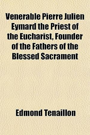 Venerable Pierre Julien Eymard the Priest of the Eucharist, Founder of the Fathers of the Blessed Sacrament af Edmond Tenaillon