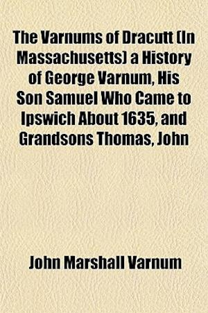 The Varnums of Dracutt (in Massachusetts) a History of George Varnum, His Son Samuel Who Came to Ipswich about 1635, and Grandsons Thomas, John af John Marshall Varnum